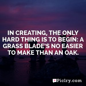 In creating, the only hard thing is to begin: a grass blade's no easier to make than an oak.