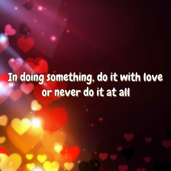 In doing something, do it with love or never do it at all
