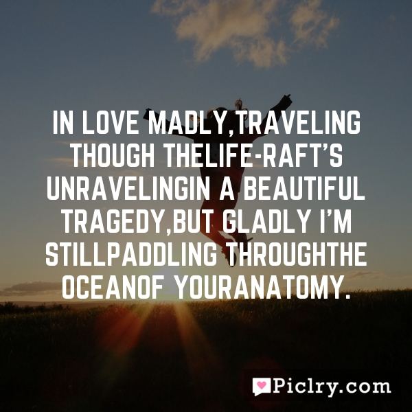 In love madly,traveling though thelife-raft's unravelingin a beautiful tragedy,but gladly i'm stillpaddling throughthe oceanof youranatomy.