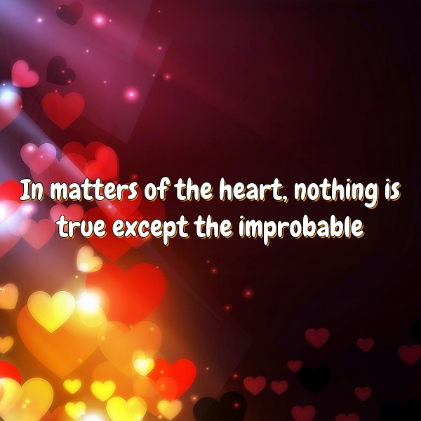 In matters of the heart, nothing is true except the improbable