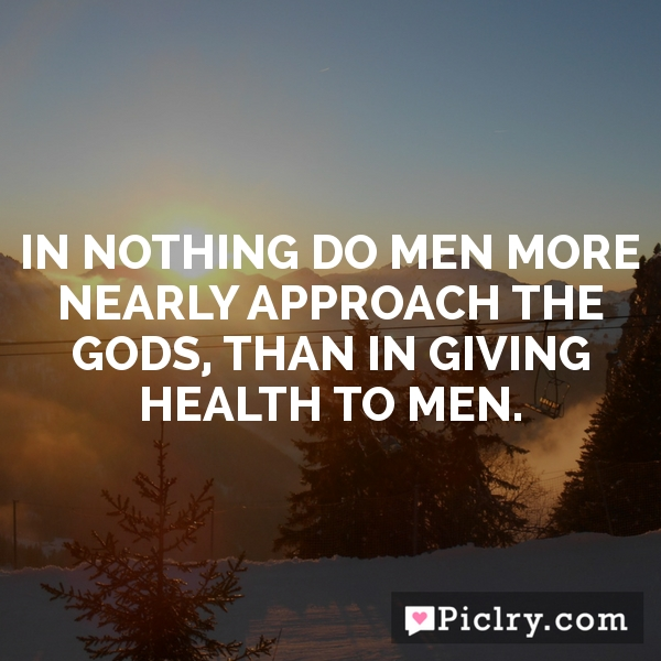 In nothing do men more nearly approach the gods, than in giving health to men.