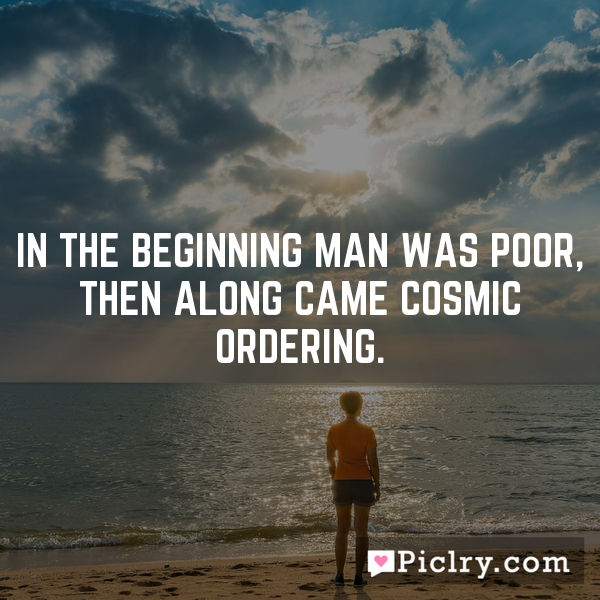 In the beginning man was poor, then along came Cosmic Ordering.