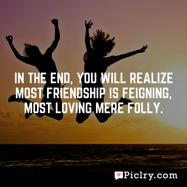 In the end, you will realize most friendship is feigning, most loving mere folly.