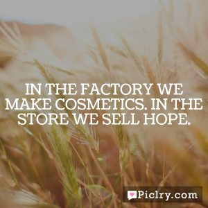 In the factory we make cosmetics. In the store we sell hope.
