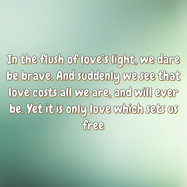 In the flush of love's light, we dare be brave. And suddenly we see that love costs all we are, and will ever be. Yet it is only love which sets us free