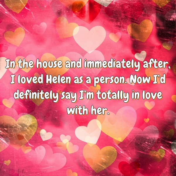 In the house and immediately after, I loved Helen as a person. Now I'd definitely say I'm totally in love with her.