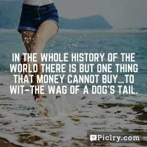 In the whole history of the world there is but one thing that money cannot buy…to wit–the wag of a dog's tail.