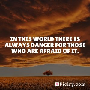 In this world there is always danger for those who are afraid of it.