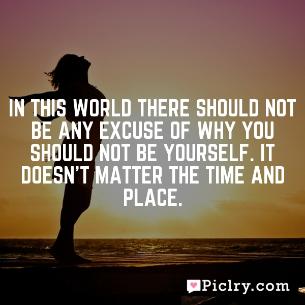 In this world there should not be any excuse of why you should not be yourself. It doesn't matter the time and place.