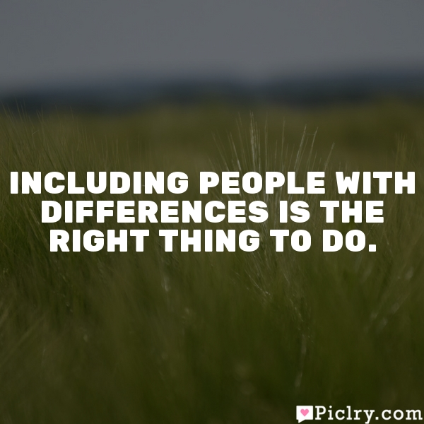 Including people with differences is the right thing to do.