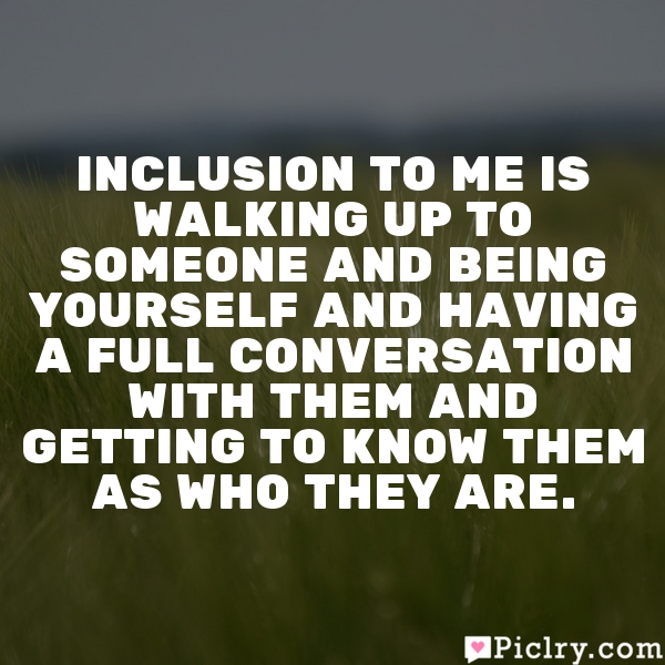 Inclusion to me is walking up to someone and being yourself and having a full conversation with them and getting to know them as who they are.