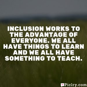 Inclusion works to the advantage of everyone. We all have things to learn and we all have something to teach.