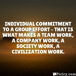 Individual commitment to a group effort – that is what makes a team work, a company work, a society work, a civilization work.