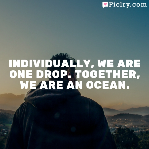 Individually, we are one drop. Together, we are an ocean.