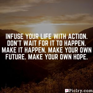 Infuse your life with action. Don't wait for it to happen. Make it happen. Make your own future. Make your own hope.