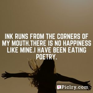 Ink runs from the corners of my mouth.There is no happiness like mine.I have been eating poetry.