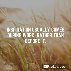 Inspiration usually comes during work, rather than before it.