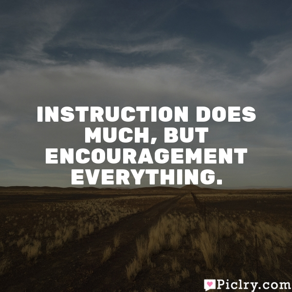 Instruction does much, but encouragement everything.