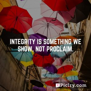Integrity is something we show, not proclaim.