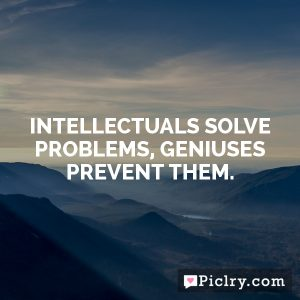 Intellectuals solve problems, geniuses prevent them.