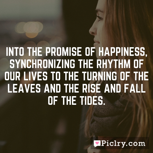 Into the promise of happiness, synchronizing the rhythm of our lives to the turning of the leaves and the rise and fall of the tides.