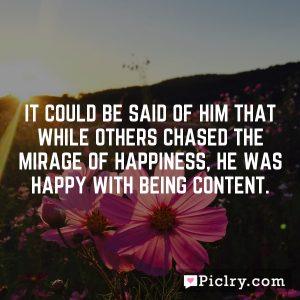 It could be said of him that while others chased the mirage of happiness, he was happy with being content.