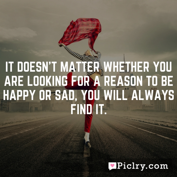 It doesn't matter whether you are looking for a reason to be happy or sad, you will always find it.