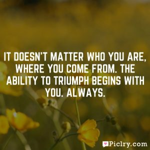 It doesn't matter who you are, where you come from. The ability to triumph begins with you. Always.