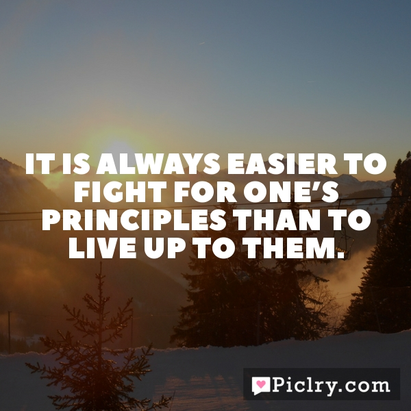 It is always easier to fight for one's principles than to live up to them.