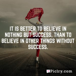 It is better to believe in nothing but success, than to believe in other things without success.