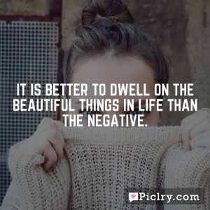 It is better to dwell on the beautiful things in life than the negative.