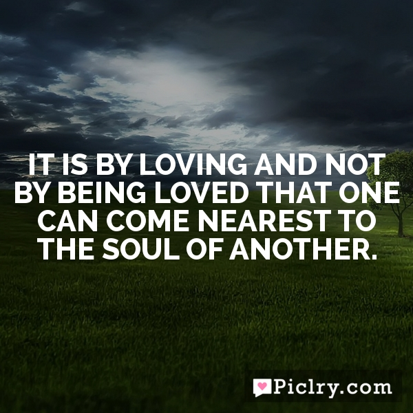 It is by loving and not by being loved that one can come nearest to the soul of another.