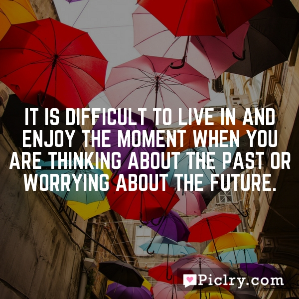 It is difficult to live in and enjoy the moment when you are thinking about the past or worrying about the future.