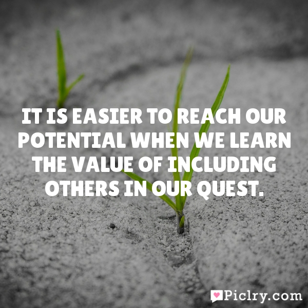 It is easier to reach our potential when we learn the value of including others in our quest.