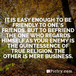 It is easy enough to be friendly to one's friends. But to befriend the one who regards himself as your enemy is the quintessence of true religion. The other is mere business.