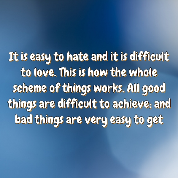 It is easy to hate and it is difficult to love. This is how the whole scheme of things works. All good things are difficult to achieve; and bad things are very easy to get