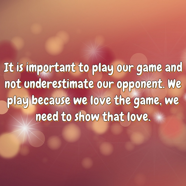 It is important to play our game and not underestimate our opponent. We play because we love the game, we need to show that love.