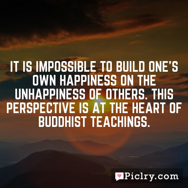 it is impossible to build one's own happiness on the unhappiness of others. This perspective is at the heart of Buddhist teachings.