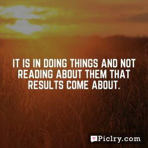 It is in doing things and not reading about them that results come about.