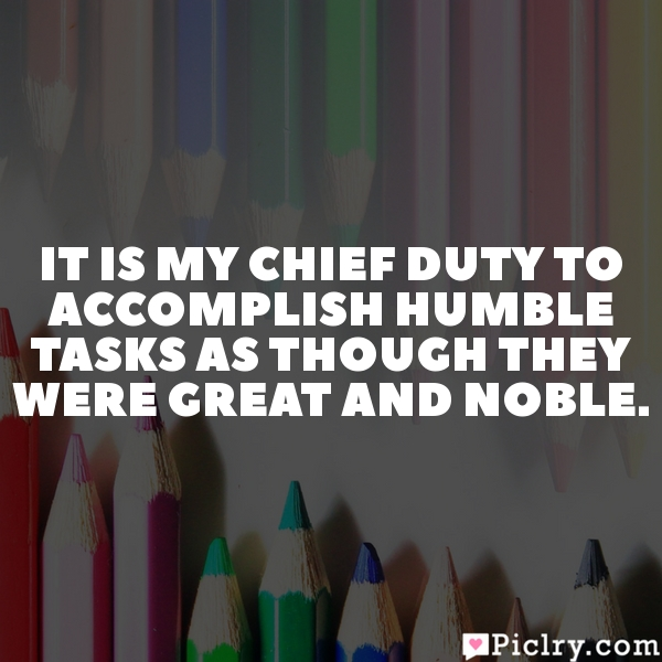 It is my chief duty to accomplish humble tasks as though they were great and noble.