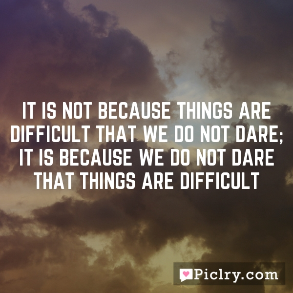 It is not because things are difficult that we do not dare; it is because we do not dare that things are difficult