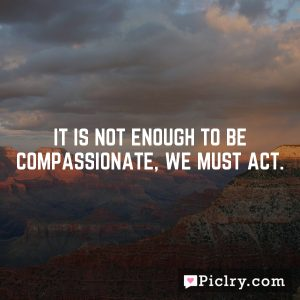 It is not enough to be compassionate, we must act.