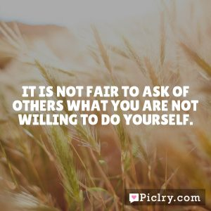 It is not fair to ask of others what you are not willing to do yourself.