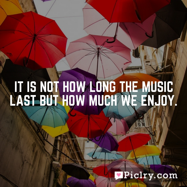 It is not how long the music last but how much we enjoy.