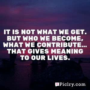 It is not what we get. But who we become, what we contribute… that gives meaning to our lives.