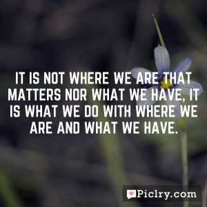 It is not where we are that matters nor what we have, it is what we do with where we are and what we have.