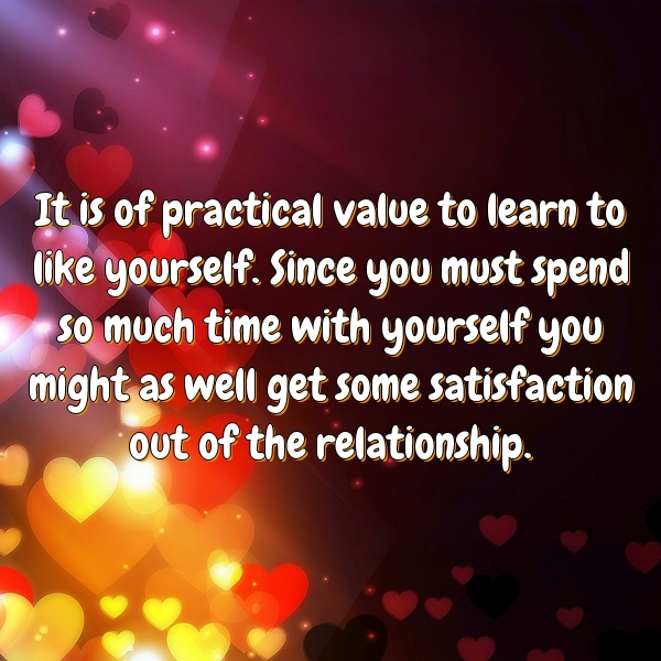It is of practical value to learn to like yourself. Since you must spend so much time with yourself you might as well get some satisfaction out of the relationship.