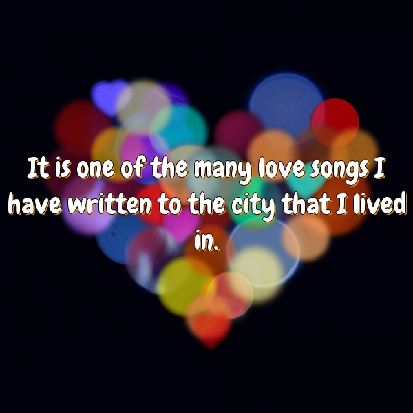 It is one of the many love songs I have written to the city that I lived in.