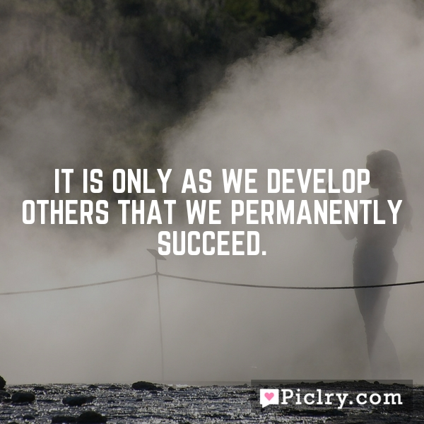 It is only as we develop others that we permanently succeed.