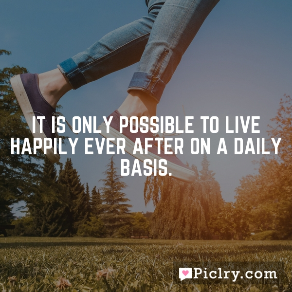 It is only possible to live happily ever after on a daily basis.